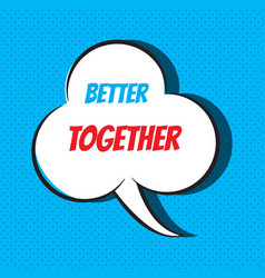 Comic speech bubble with phrase better together vector