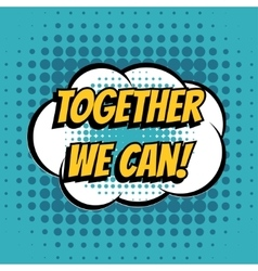 Together we can comic book bubble text retro style vector