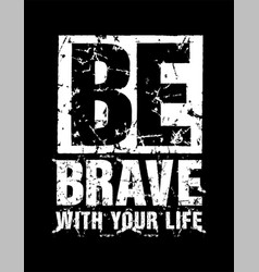 typography grunge be brave with your life vector image