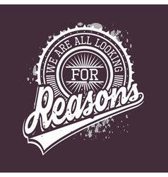 We Are All Looking For Reasons T-shirt Typography vector image