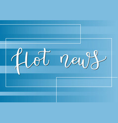 modern calligraphy lettering of hot news in white vector image