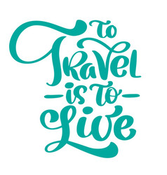Handwriting to travel is to live lettering vector