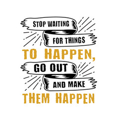 stop waiting for things to happen good for print vector image
