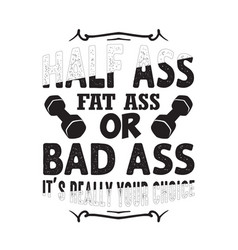 Gym quote and saying half ass fat ass or bad ass vector