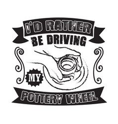 Pottery quote and saying i did rather be driving vector