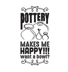 Pottery quote and saying makes me happy vector
