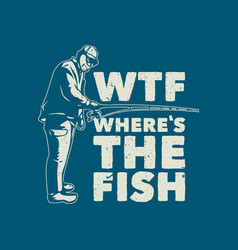 T shirt design wtf where fish with fisherman vector
