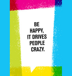 Be happy it drives people crazy inspiring vector