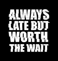 Always late but worth wait t-shirt design vector