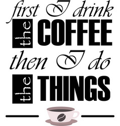 first i drink coffee hen i do things vector image