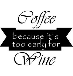 Coffee because it is a too early for wine vector