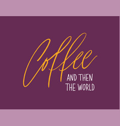 Coffee and then the world inspiring slogan vector