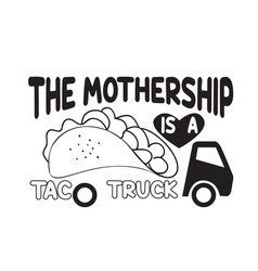 taco quote and saying mother ship is a taco vector image
