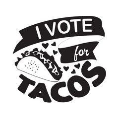 Taco quote and saying i vote for tacos vector