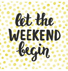 let the weekend begin hand written lettering vector image