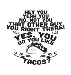 taco quote and saying do you like tacos vector image