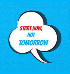 Comic speech bubble with phrase start now not vector