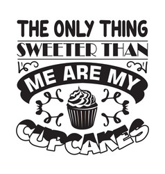 Cupcakes quote and saying only thing sweeter vector