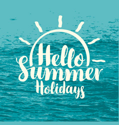 inscription hello summer holidays with sun and sea vector image