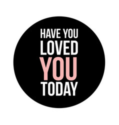 have you loved you today text in black circle on vector image