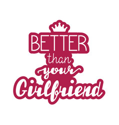 better than your girlfriend lettering vector image