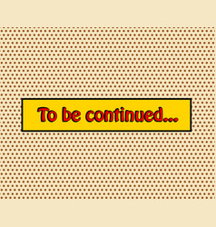 To be continued pop art comic book style frame vector