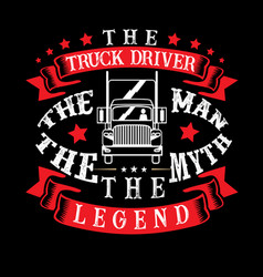 The truck driver the man the myth the legend vector