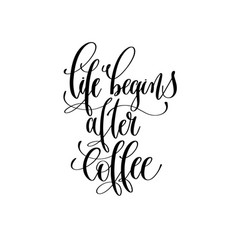 life begins after coffee - black and white hand vector image
