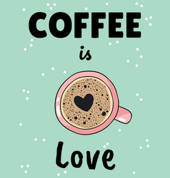 Coffee is love poster with cup coffee with vector