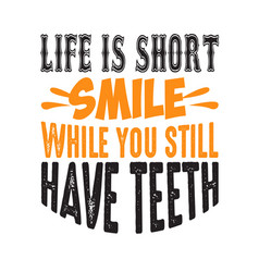 Life is short smile while you still have teeth vector