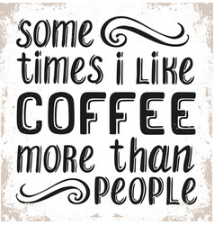 some times i like coffee more than people vector image