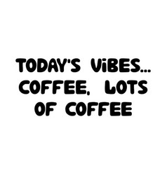 todays vibes coffee lots coffee cute hand vector image