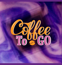 coffee to go hand-drawn lettering for prints vector image