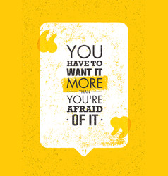 you have to want it more than you are afraid of it vector image