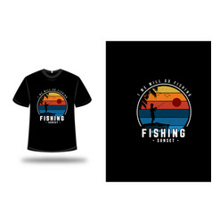 t-shirt i we will go fishing fishing sunset color vector image