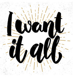 i want it all lettering phrase on grunge vector image