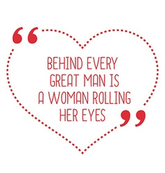 Funny love quote Behind every great man is a woman vector
