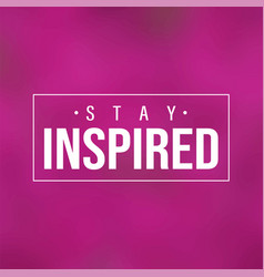 stay inspired inspiration and motivation quote vector image