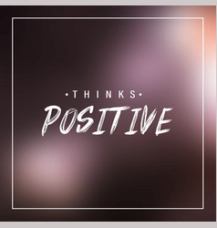 Think positive inspiration and motivation quote vector