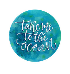 Take me to the ocean inspirational calligraphy vector
