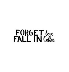 forget love fall in coffee vector image