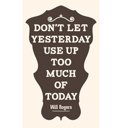 Dont let yesterday use up too much of today Will vector image