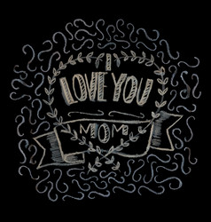 hand drawn chalk lettering i love you mom vector image