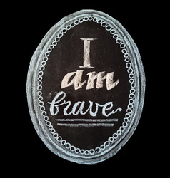 Hand drawn chalk lettering i am brave vector