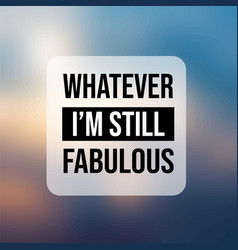 Whatever im still fabulous inspiration and vector