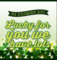 happy st patricks day lucky for you we have lots vector image