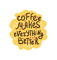 coffee makes everything better vector image