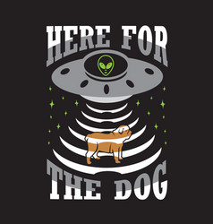 Ufo quotes and slogan good for print here the dog vector