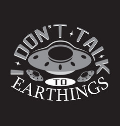 Ufo quotes and slogan good for print don t talk vector