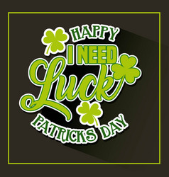 happy st patricks day i need luck card invitation vector image